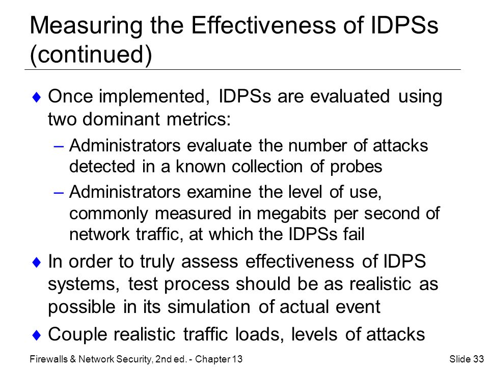 Measuring the Effectiveness of IDPSs (continued)  Once implemented, IDPSs are evaluated using two dominant metrics: –Administrators evaluate the number of attacks detected in a known collection of probes –Administrators examine the level of use, commonly measured in megabits per second of network traffic, at which the IDPSs fail  In order to truly assess effectiveness of IDPS systems, test process should be as realistic as possible in its simulation of actual event  Couple realistic traffic loads, levels of attacks Slide 33Firewalls & Network Security, 2nd ed.