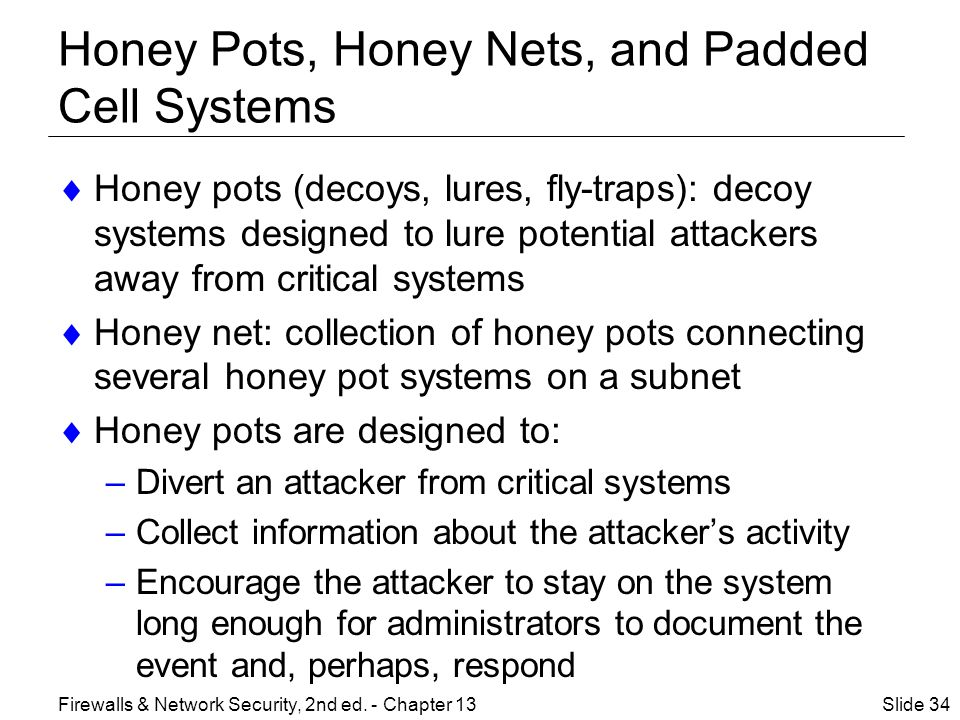 Honey Pots, Honey Nets, and Padded Cell Systems  Honey pots (decoys, lures, fly-traps): decoy systems designed to lure potential attackers away from critical systems  Honey net: collection of honey pots connecting several honey pot systems on a subnet  Honey pots are designed to: –Divert an attacker from critical systems –Collect information about the attacker's activity –Encourage the attacker to stay on the system long enough for administrators to document the event and, perhaps, respond Slide 34Firewalls & Network Security, 2nd ed.