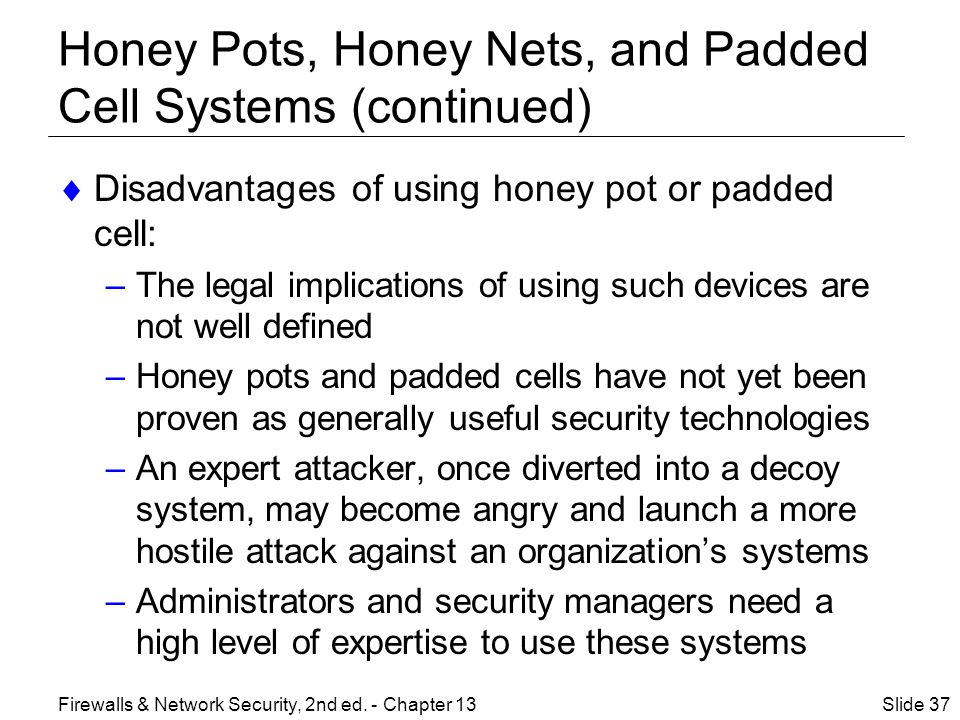 Honey Pots, Honey Nets, and Padded Cell Systems (continued)  Disadvantages of using honey pot or padded cell: –The legal implications of using such devices are not well defined –Honey pots and padded cells have not yet been proven as generally useful security technologies –An expert attacker, once diverted into a decoy system, may become angry and launch a more hostile attack against an organization's systems –Administrators and security managers need a high level of expertise to use these systems Slide 37Firewalls & Network Security, 2nd ed.