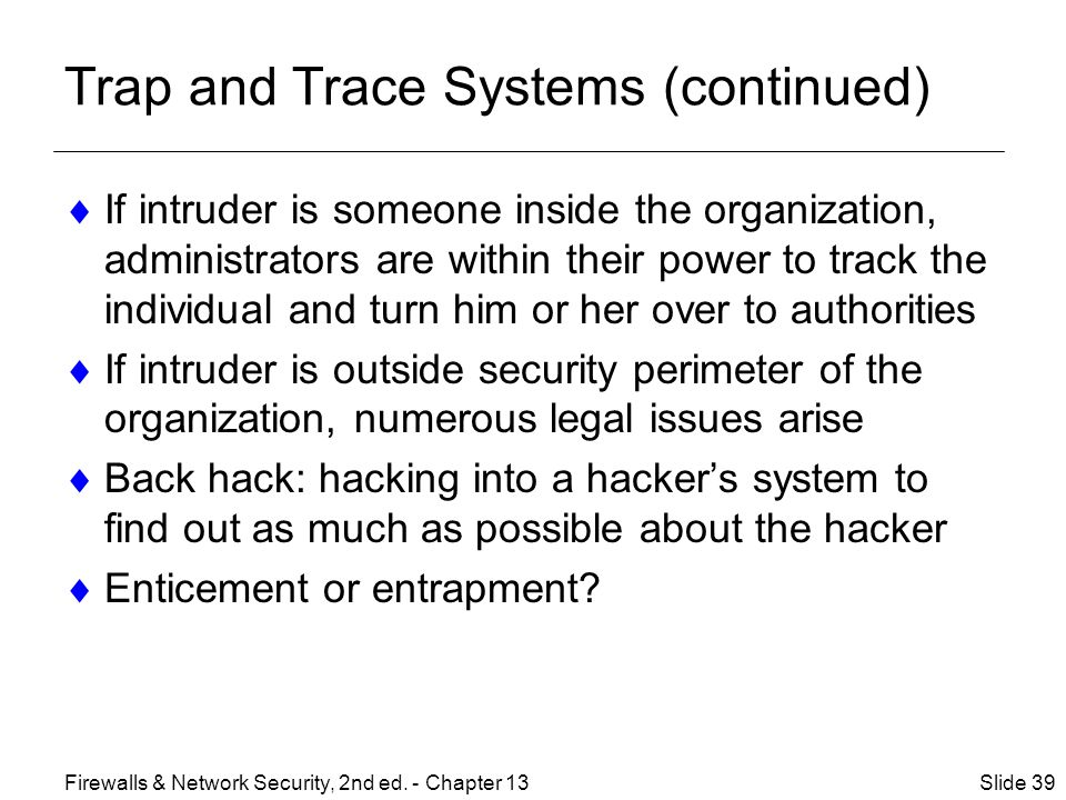 Trap and Trace Systems (continued)  If intruder is someone inside the organization, administrators are within their power to track the individual and turn him or her over to authorities  If intruder is outside security perimeter of the organization, numerous legal issues arise  Back hack: hacking into a hacker's system to find out as much as possible about the hacker  Enticement or entrapment.