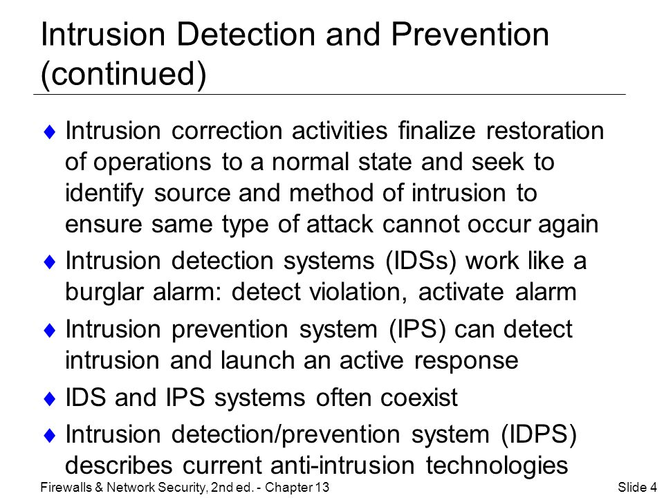 Intrusion Detection and Prevention (continued)  Intrusion correction activities finalize restoration of operations to a normal state and seek to identify source and method of intrusion to ensure same type of attack cannot occur again  Intrusion detection systems (IDSs) work like a burglar alarm: detect violation, activate alarm  Intrusion prevention system (IPS) can detect intrusion and launch an active response  IDS and IPS systems often coexist  Intrusion detection/prevention system (IDPS) describes current anti-intrusion technologies Slide 4Firewalls & Network Security, 2nd ed.