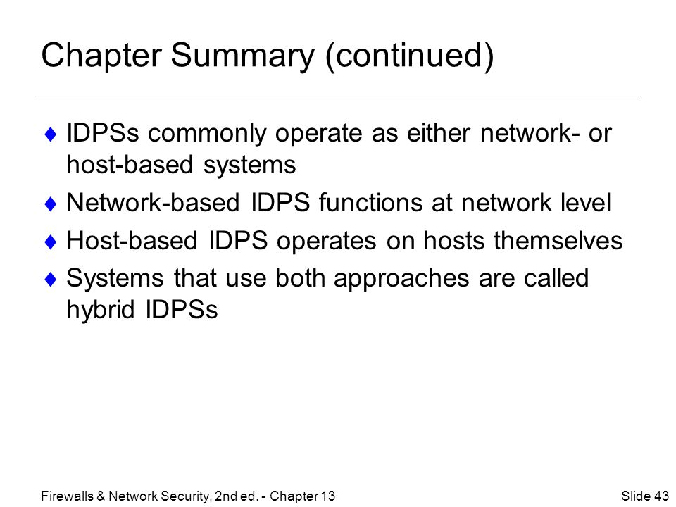 Chapter Summary (continued)  IDPSs commonly operate as either network- or host-based systems  Network-based IDPS functions at network level  Host-based IDPS operates on hosts themselves  Systems that use both approaches are called hybrid IDPSs Slide 43Firewalls & Network Security, 2nd ed.