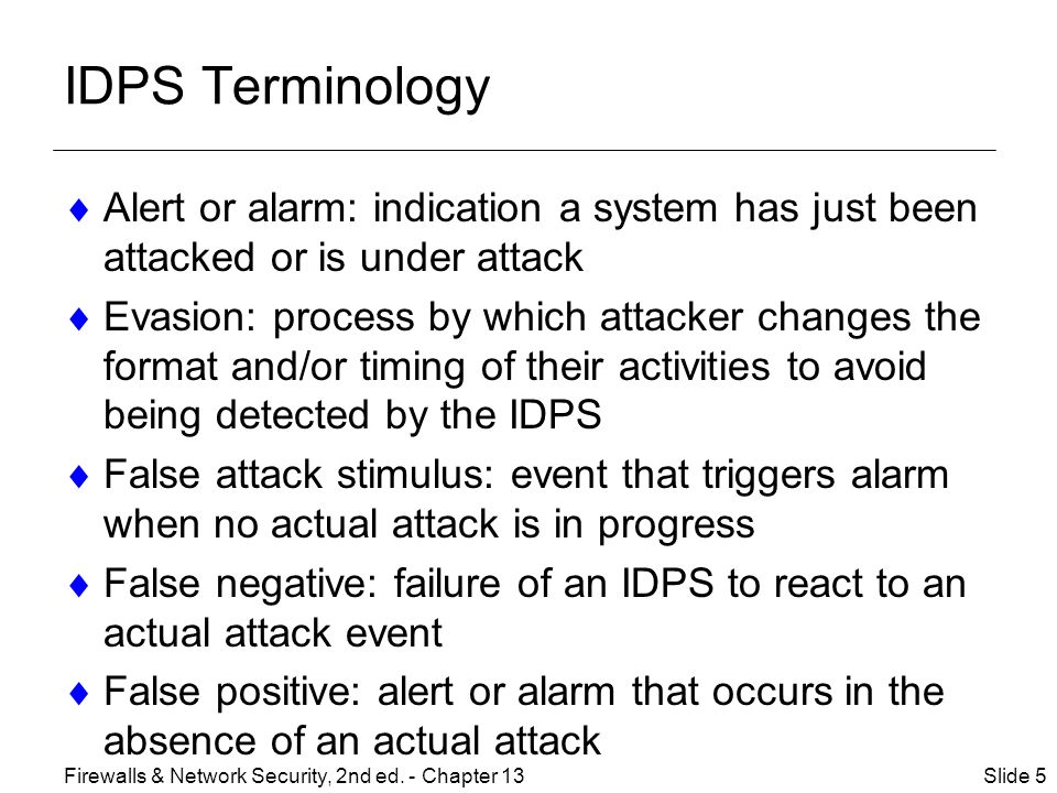IDPS Terminology  Alert or alarm: indication a system has just been attacked or is under attack  Evasion: process by which attacker changes the format and/or timing of their activities to avoid being detected by the IDPS  False attack stimulus: event that triggers alarm when no actual attack is in progress  False negative: failure of an IDPS to react to an actual attack event  False positive: alert or alarm that occurs in the absence of an actual attack Slide 5Firewalls & Network Security, 2nd ed.