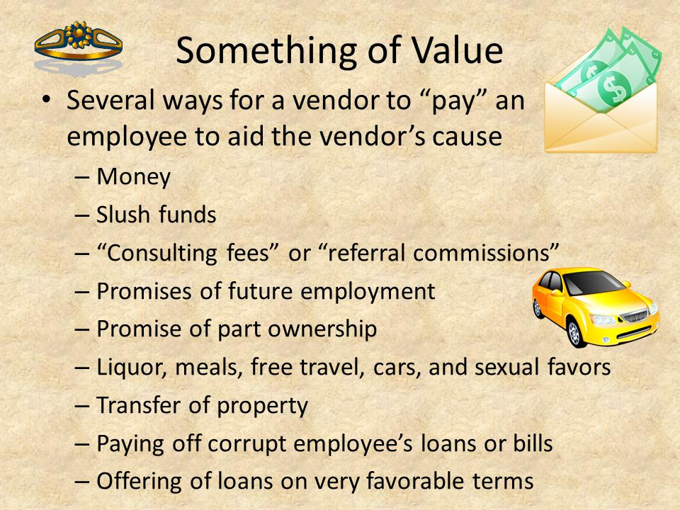 """Something of Value Several ways for a vendor to """"pay"""" an employee to aid the vendor's cause – Money – Slush funds – """"Consulting fees"""" or """"referral com"""
