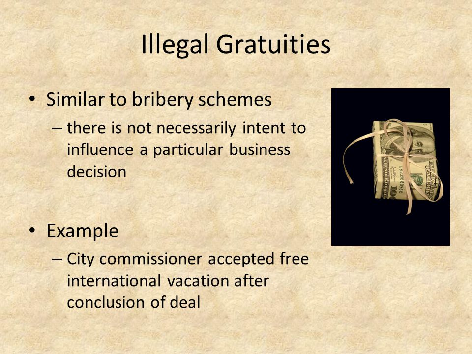 Illegal Gratuities Similar to bribery schemes – there is not necessarily intent to influence a particular business decision Example – City commissione
