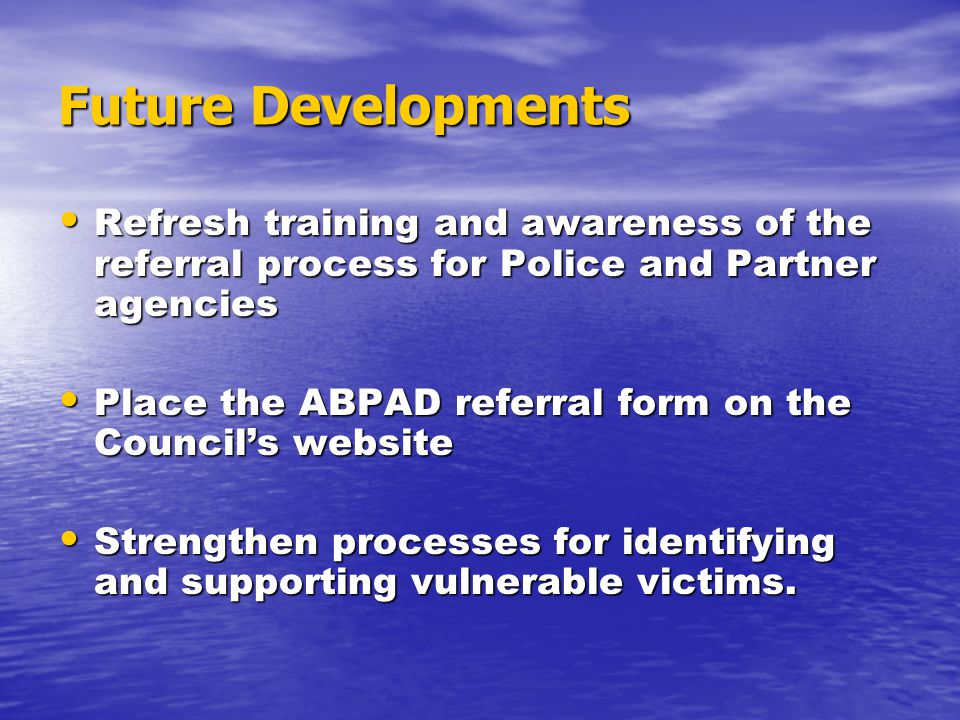 Future Developments Refresh training and awareness of the referral process for Police and Partner agencies Refresh training and awareness of the referral process for Police and Partner agencies Place the ABPAD referral form on the Council's website Place the ABPAD referral form on the Council's website Strengthen processes for identifying and supporting vulnerable victims.