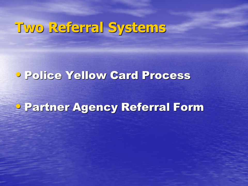 Two Referral Systems Police Yellow Card Process Police Yellow Card Process Partner Agency Referral Form Partner Agency Referral Form