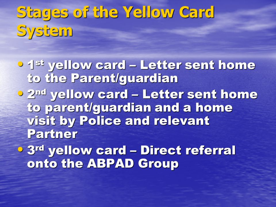 Stages of the Yellow Card System 1 st yellow card – Letter sent home to the Parent/guardian 1 st yellow card – Letter sent home to the Parent/guardian 2 nd yellow card – Letter sent home to parent/guardian and a home visit by Police and relevant Partner 2 nd yellow card – Letter sent home to parent/guardian and a home visit by Police and relevant Partner 3 rd yellow card – Direct referral onto the ABPAD Group 3 rd yellow card – Direct referral onto the ABPAD Group