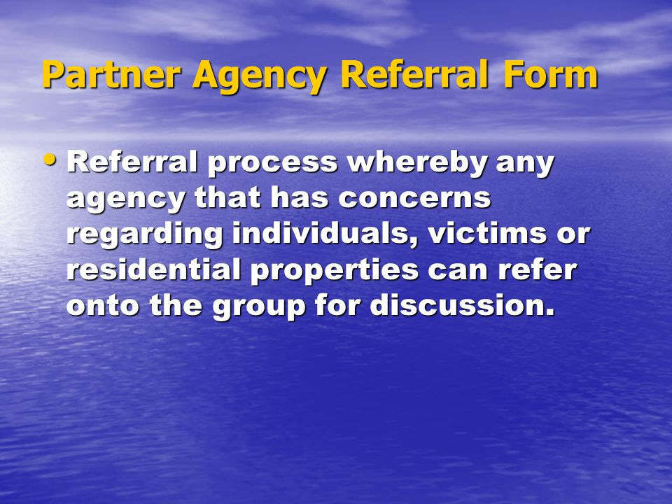 Partner Agency Referral Form Referral process whereby any agency that has concerns regarding individuals, victims or residential properties can refer onto the group for discussion.
