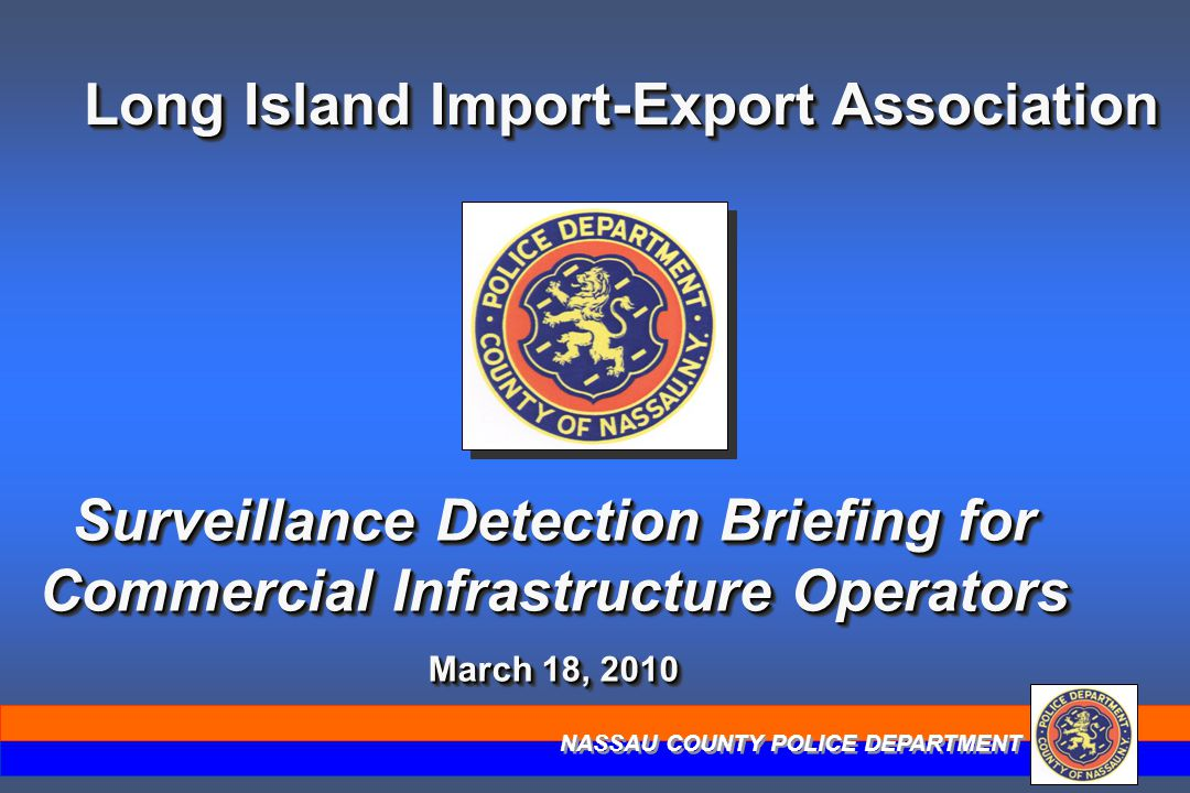 NASSAU COUNTY POLICE DEPARTMENT Long Island Import-Export Association Surveillance Detection Briefing for Commercial Infrastructure Operators March 18