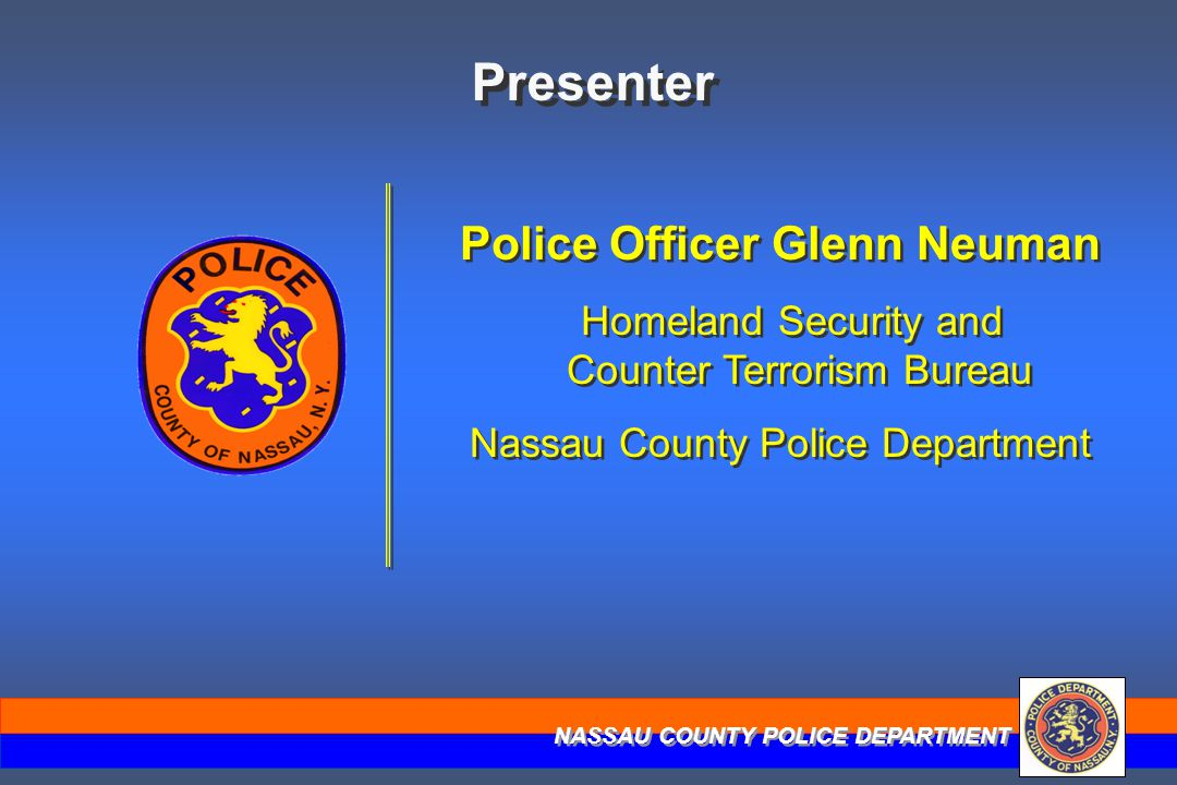 NASSAU COUNTY POLICE DEPARTMENT Presenter Police Officer Glenn Neuman Homeland Security and Counter Terrorism Bureau Nassau County Police Department P