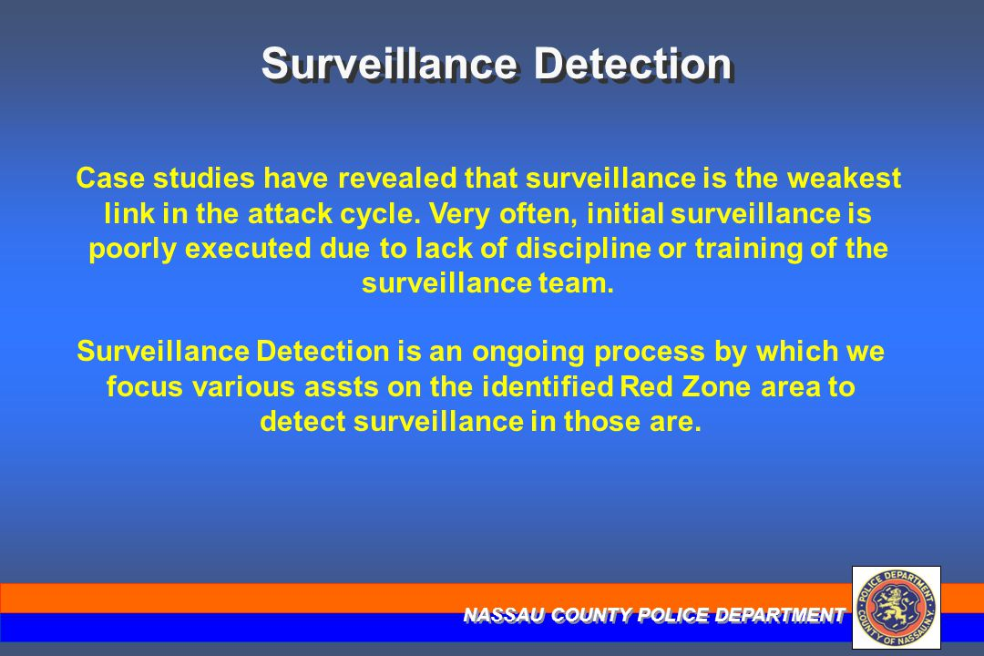 NASSAU COUNTY POLICE DEPARTMENT Surveillance Detection Case studies have revealed that surveillance is the weakest link in the attack cycle. Very ofte