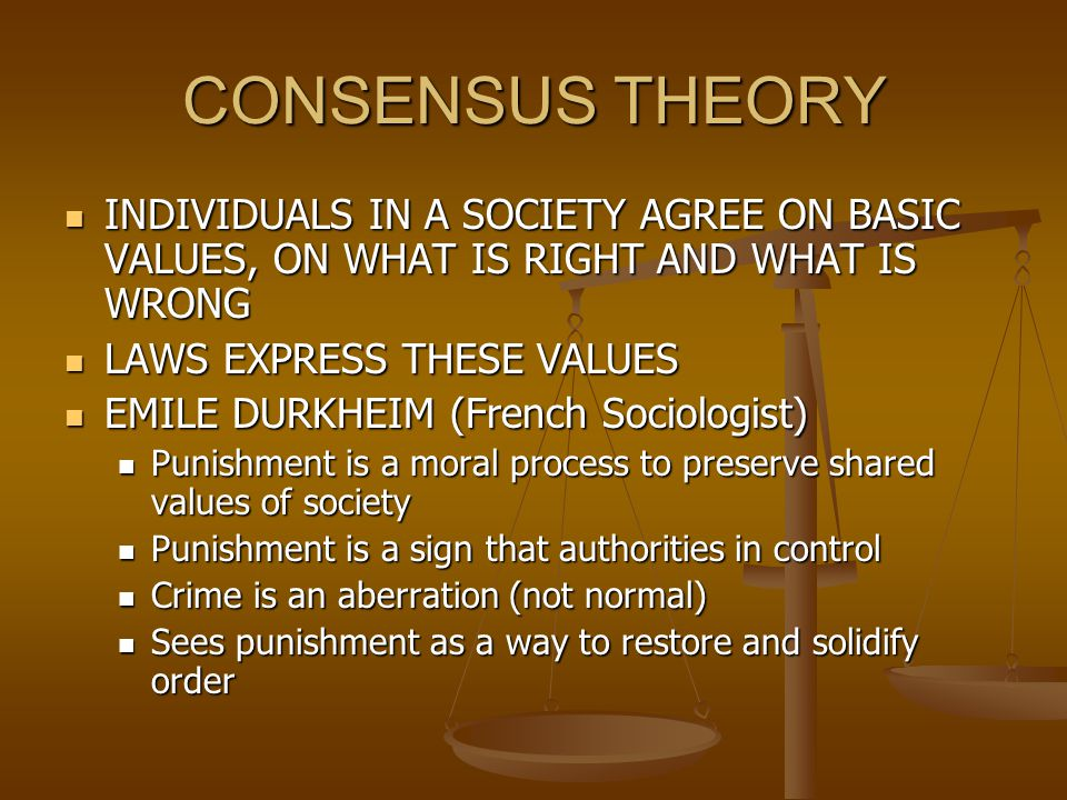 CONSENSUS THEORY DURKHEIM (Continued) DURKHEIM (Continued) General population is involved in the act of punishing, giving it legitimacy General population is involved in the act of punishing, giving it legitimacy Marked by deeply emotional and passionate reactions to crime Marked by deeply emotional and passionate reactions to crime Anomie: State of normlessness – breakdown of societal norms, ie.