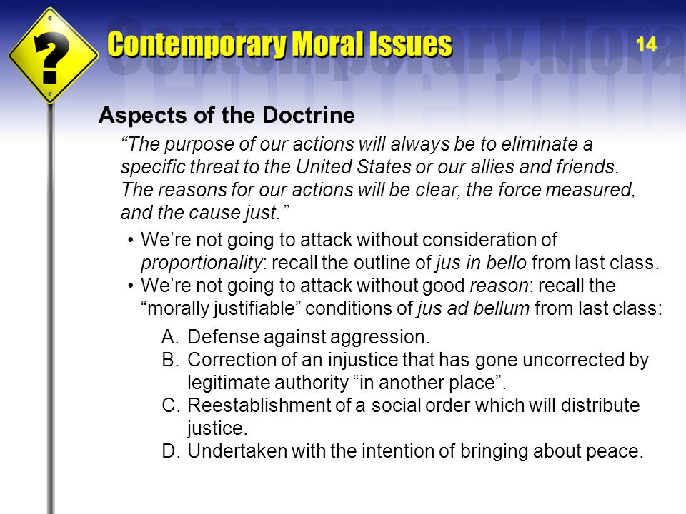 14 Aspects of the Doctrine The purpose of our actions will always be to eliminate a specific threat to the United States or our allies and friends.