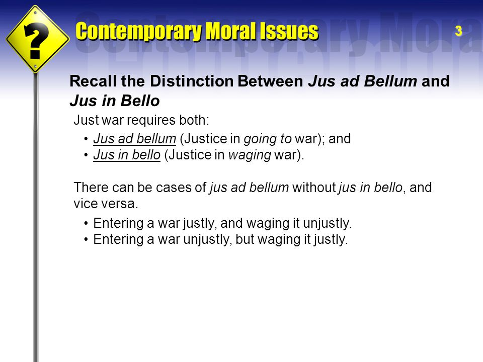 3 Recall the Distinction Between Jus ad Bellum and Jus in Bello Just war requires both: Jus ad bellum (Justice in going to war); and Jus in bello (Justice in waging war).