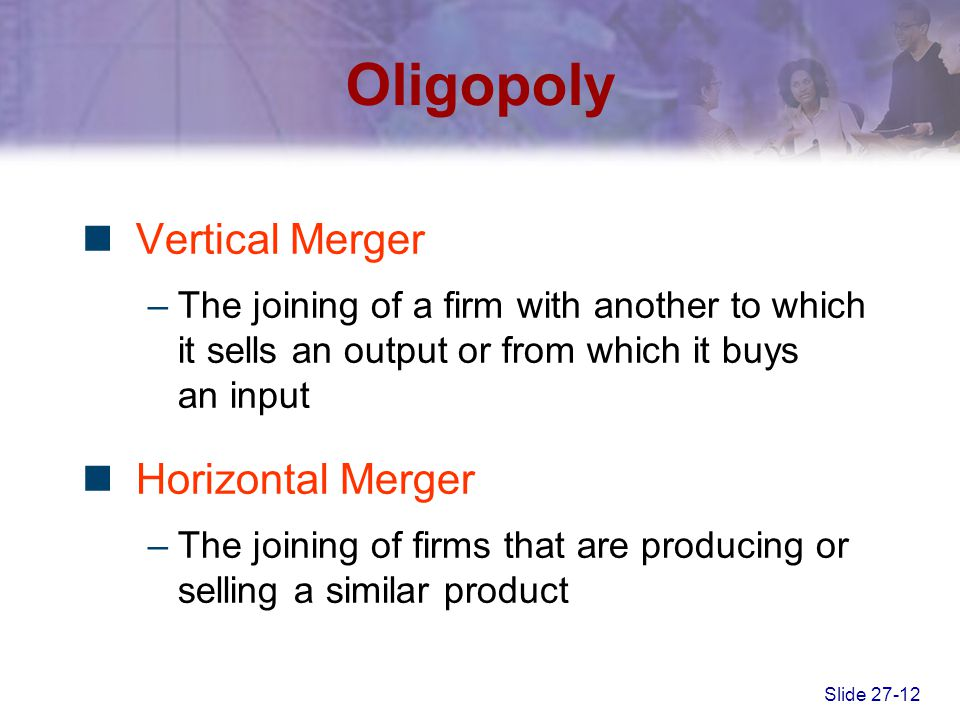Slide 27-12 Oligopoly Vertical Merger –The joining of a firm with another to which it sells an output or from which it buys an input Horizontal Merger