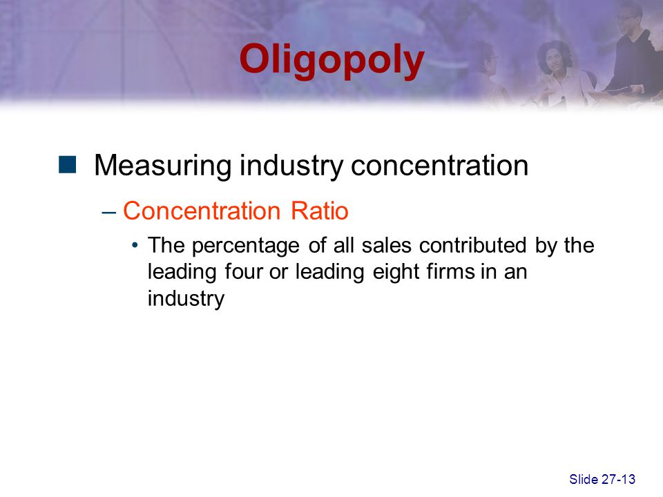 Slide 27-13 Oligopoly Measuring industry concentration –Concentration Ratio The percentage of all sales contributed by the leading four or leading eig