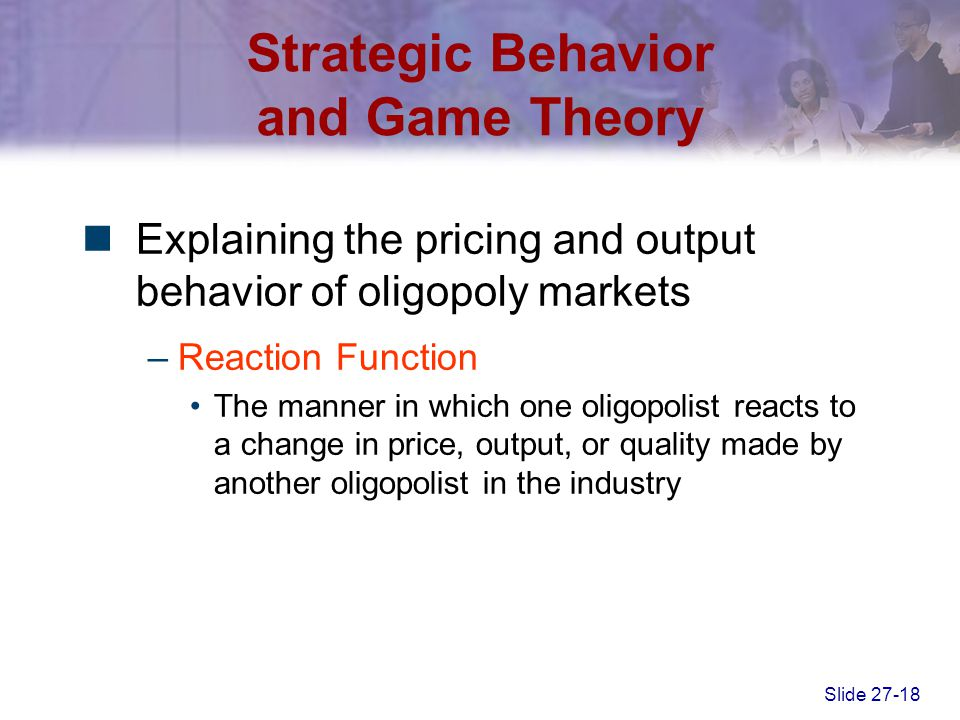 Slide 27-18 Strategic Behavior and Game Theory Explaining the pricing and output behavior of oligopoly markets –Reaction Function The manner in which