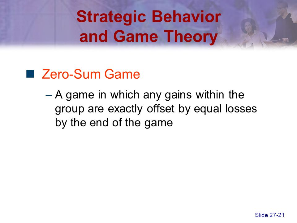 Slide 27-21 Strategic Behavior and Game Theory Zero-Sum Game –A game in which any gains within the group are exactly offset by equal losses by the end