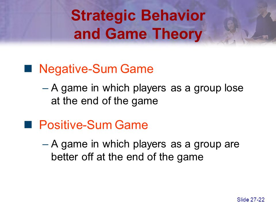 Slide 27-22 Strategic Behavior and Game Theory Negative-Sum Game –A game in which players as a group lose at the end of the game Positive-Sum Game –A