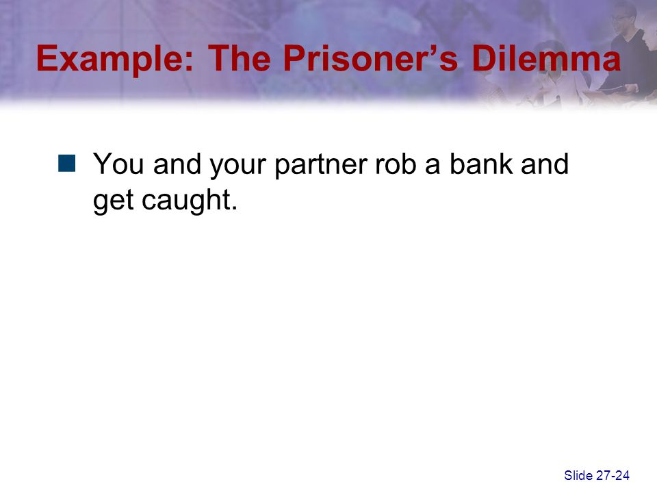 Slide 27-24 Example: The Prisoner's Dilemma You and your partner rob a bank and get caught.