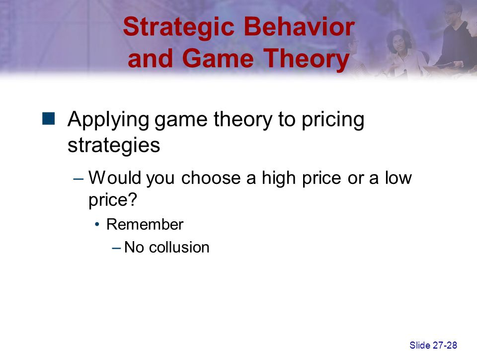 Slide 27-28 Strategic Behavior and Game Theory Applying game theory to pricing strategies –Would you choose a high price or a low price? Remember –No