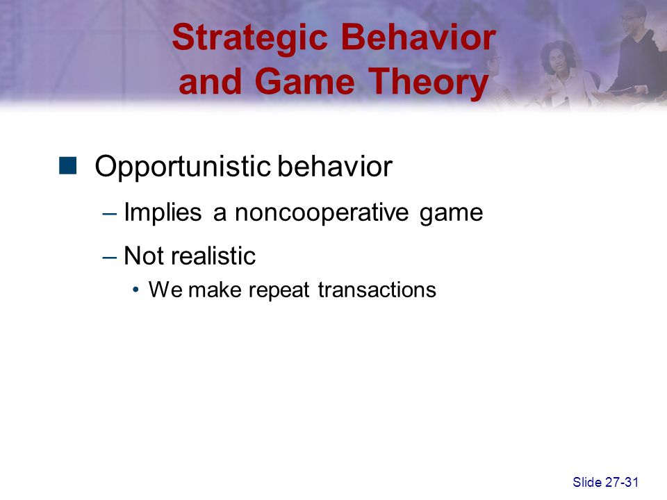 Slide 27-31 Strategic Behavior and Game Theory Opportunistic behavior –Implies a noncooperative game –Not realistic We make repeat transactions