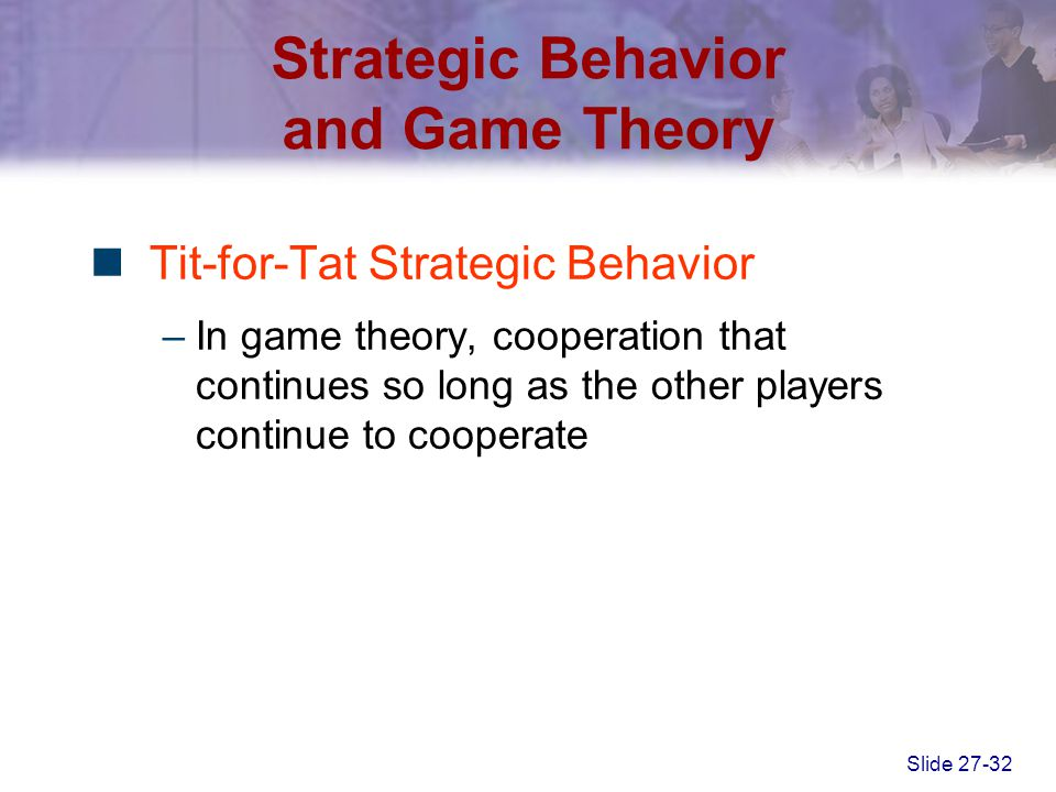 Slide 27-32 Strategic Behavior and Game Theory Tit-for-Tat Strategic Behavior –In game theory, cooperation that continues so long as the other players