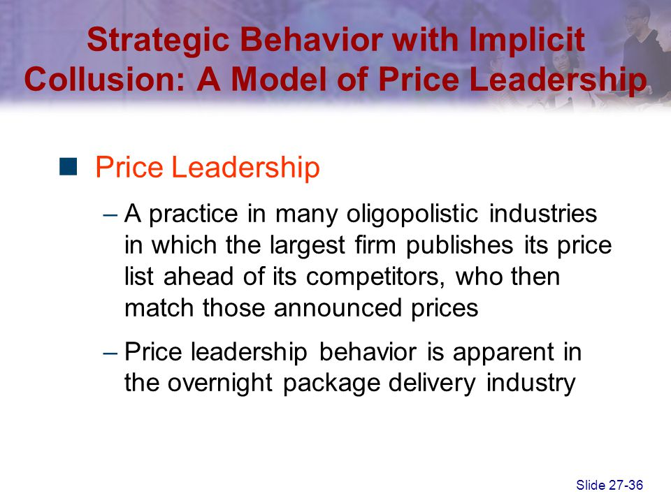 Slide 27-36 Price Leadership –A practice in many oligopolistic industries in which the largest firm publishes its price list ahead of its competitors,