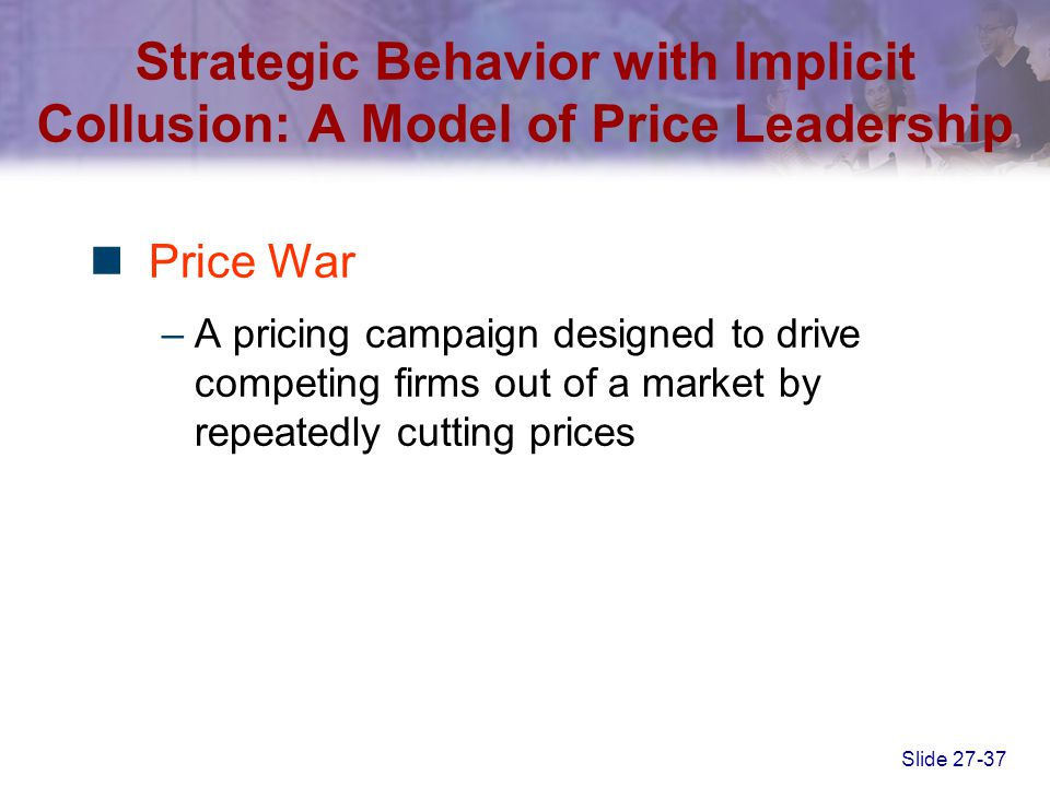 Slide 27-37 Price War –A pricing campaign designed to drive competing firms out of a market by repeatedly cutting prices Strategic Behavior with Impli