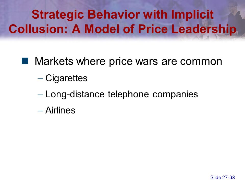Slide 27-38 Markets where price wars are common –Cigarettes –Long-distance telephone companies –Airlines Strategic Behavior with Implicit Collusion: A