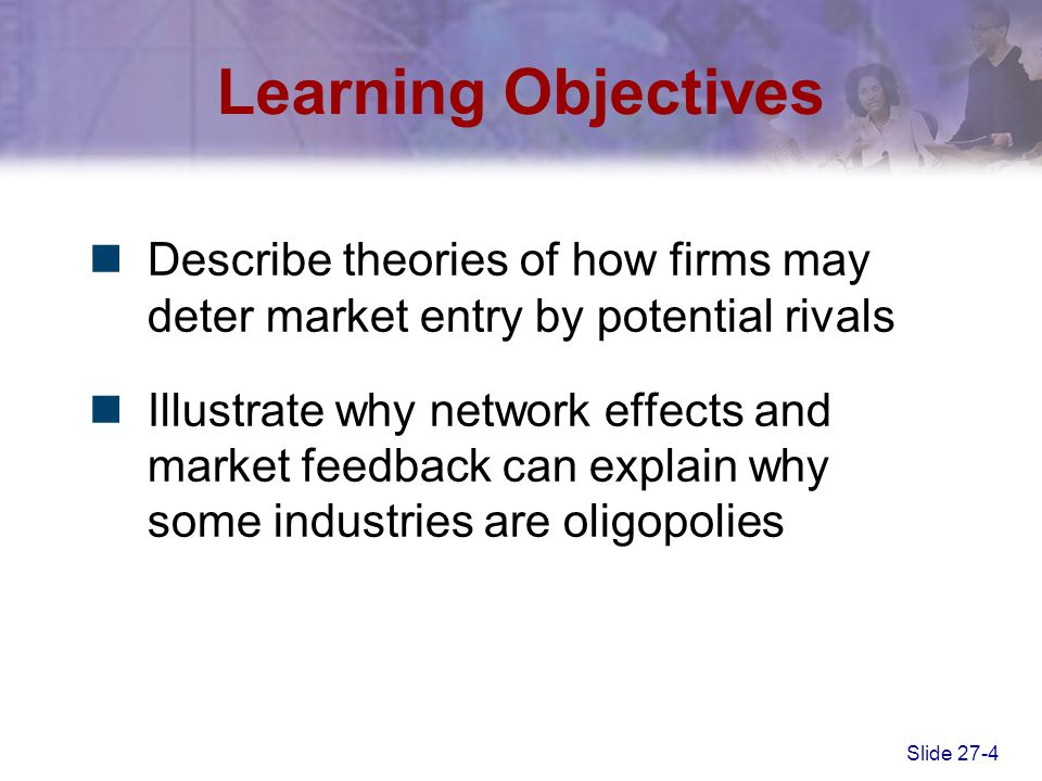 Slide 27-4 Learning Objectives Describe theories of how firms may deter market entry by potential rivals Illustrate why network effects and market fee