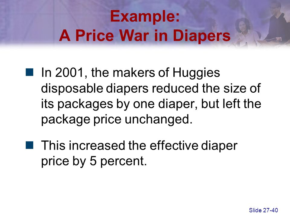 Slide 27-40 Example: A Price War in Diapers In 2001, the makers of Huggies disposable diapers reduced the size of its packages by one diaper, but left