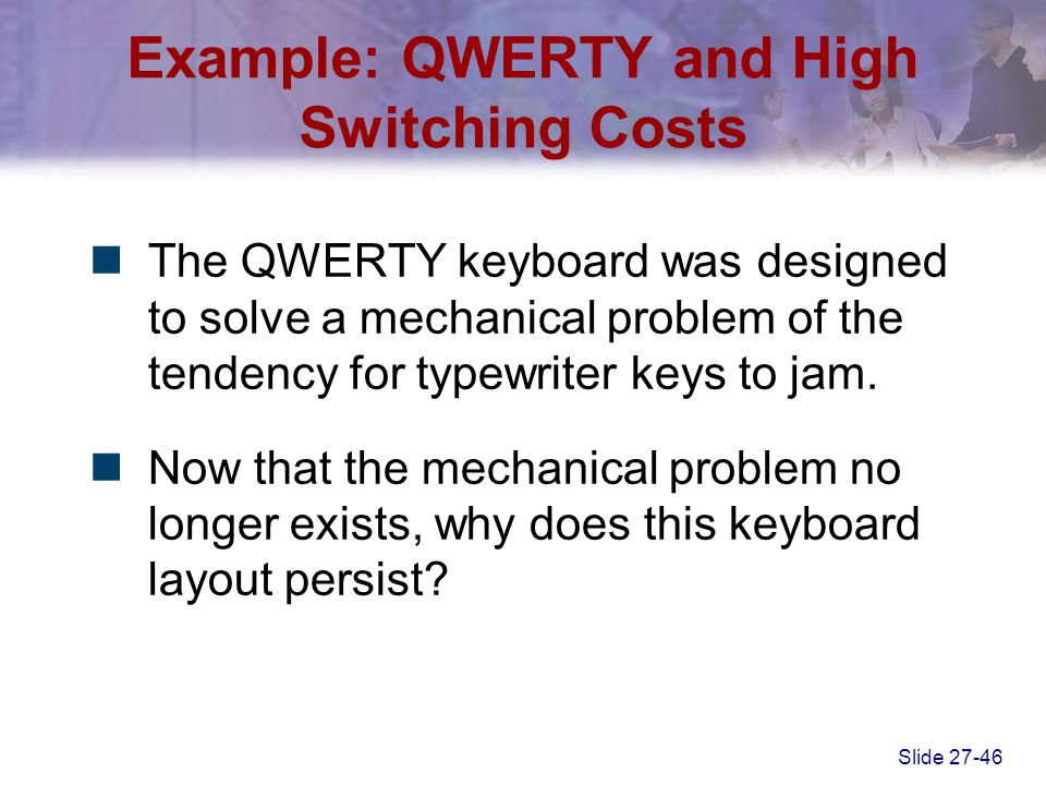 Slide 27-46 Example: QWERTY and High Switching Costs The QWERTY keyboard was designed to solve a mechanical problem of the tendency for typewriter key
