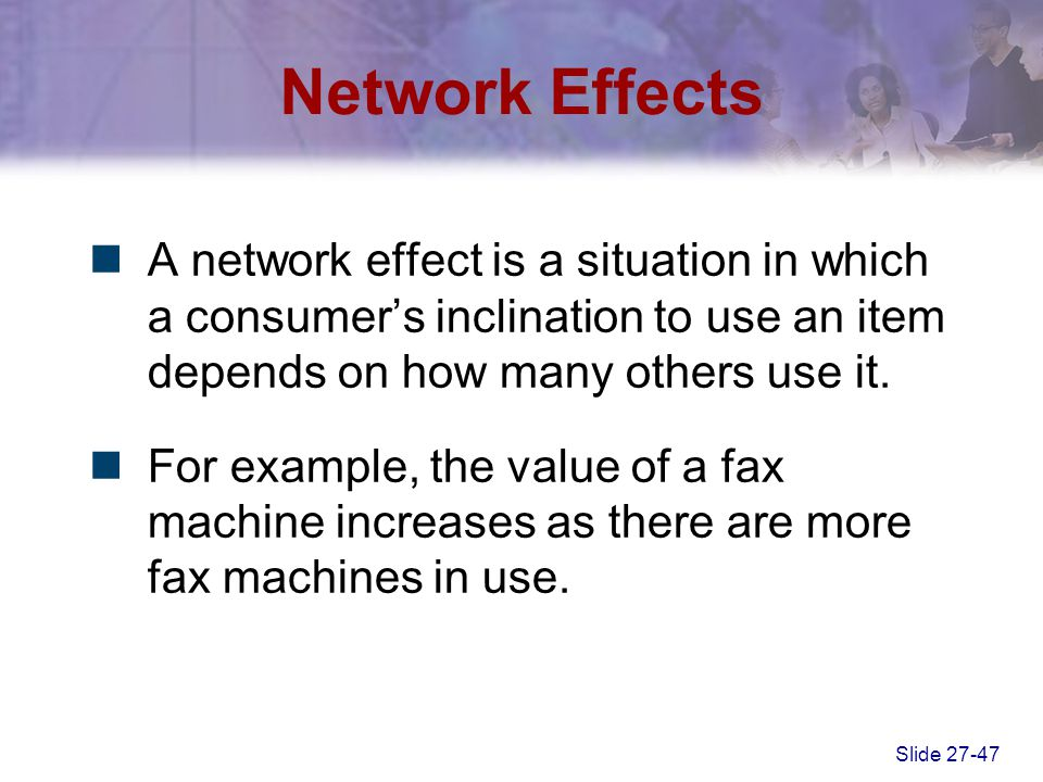 Slide 27-47 Network Effects A network effect is a situation in which a consumer's inclination to use an item depends on how many others use it. For ex