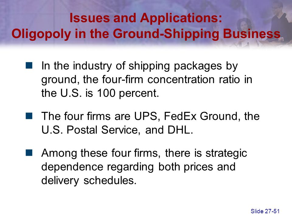 Slide 27-51 Issues and Applications: Oligopoly in the Ground-Shipping Business In the industry of shipping packages by ground, the four-firm concentra