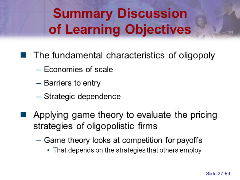 Slide 27-53 Summary Discussion of Learning Objectives The fundamental characteristics of oligopoly –Economies of scale –Barriers to entry –Strategic d
