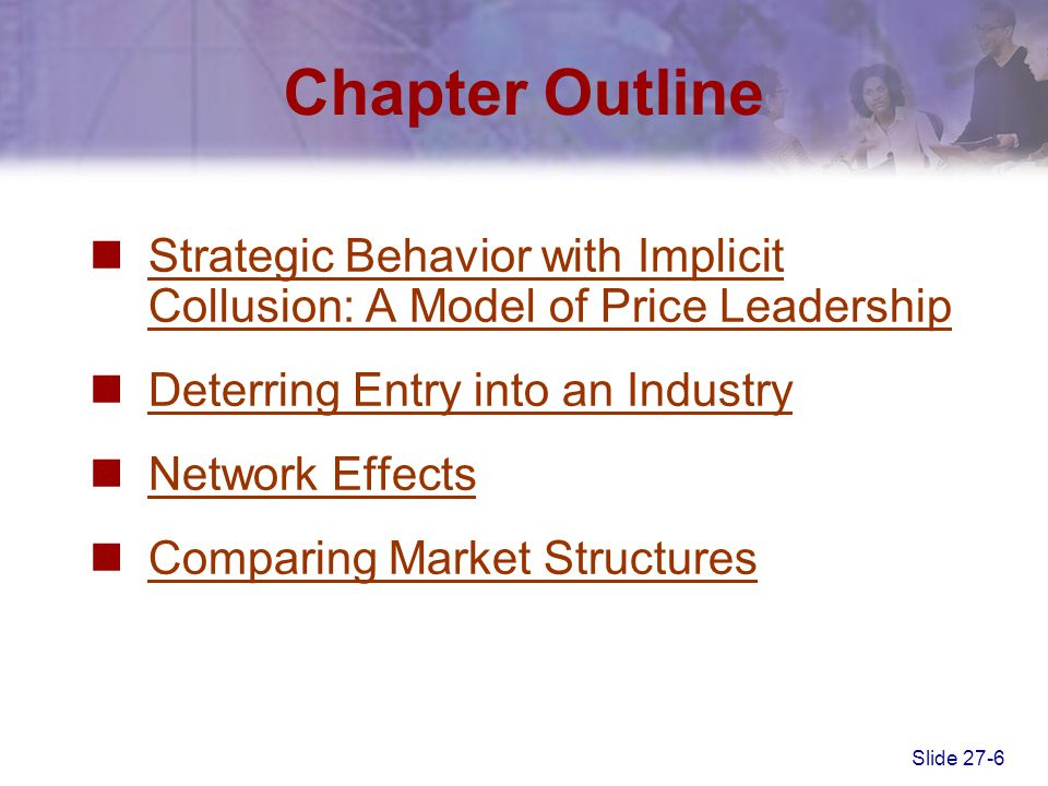 Slide 27-6 Chapter Outline Strategic Behavior with Implicit Collusion: A Model of Price Leadership Strategic Behavior with Implicit Collusion: A Model