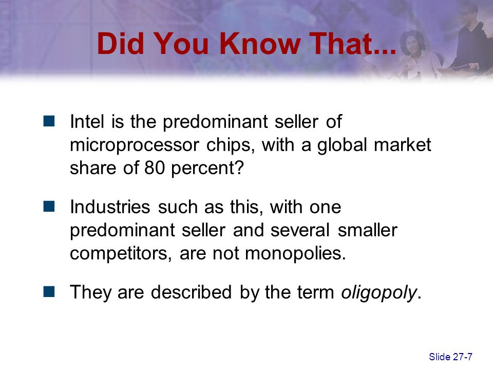Slide 27-8 Oligopoly –A market situation in which there are very few sellers –Each seller knows that the other sellers will react to its changes in prices and quantities