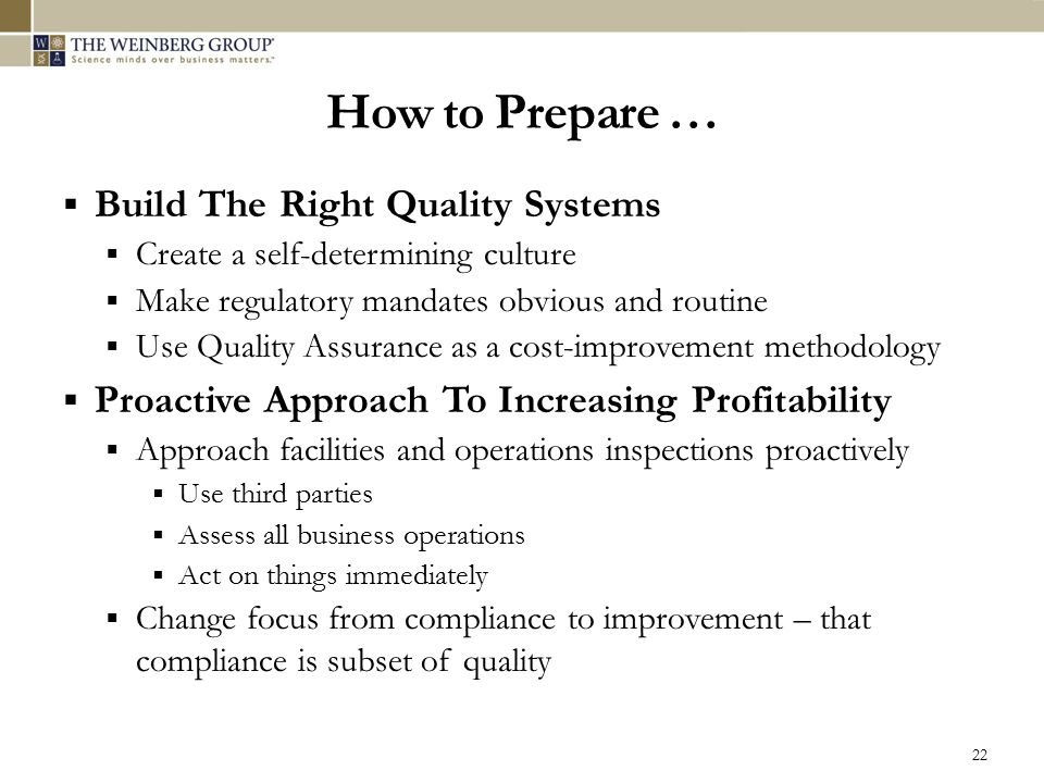 How to Prepare …  Build The Right Quality Systems  Create a self-determining culture  Make regulatory mandates obvious and routine  Use Quality As