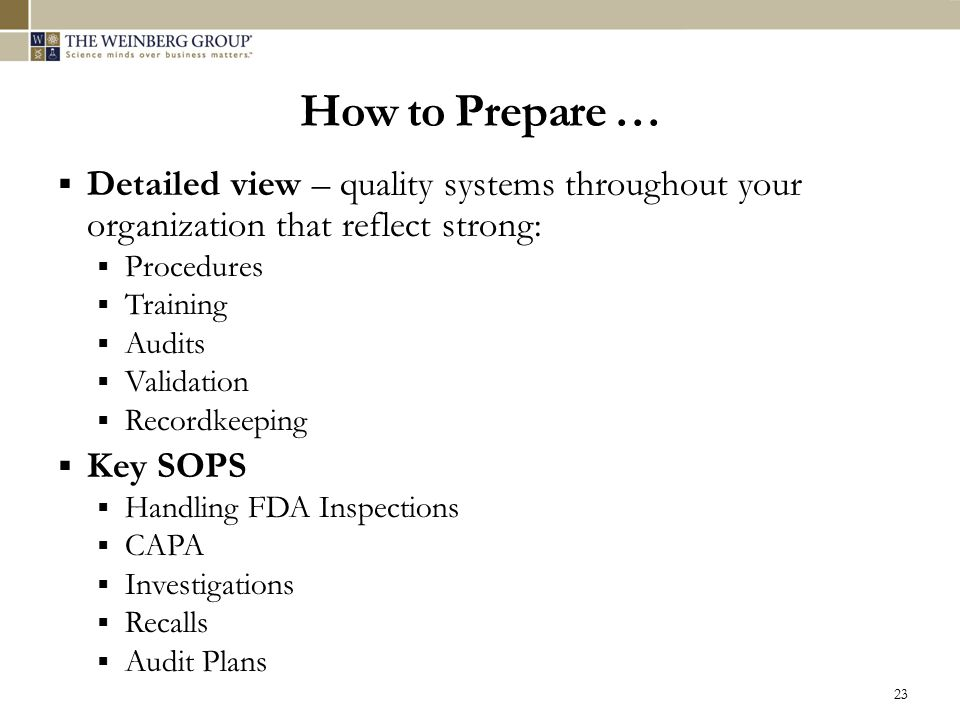 How to Prepare …  Detailed view – quality systems throughout your organization that reflect strong:  Procedures  Training  Audits  Validation  R
