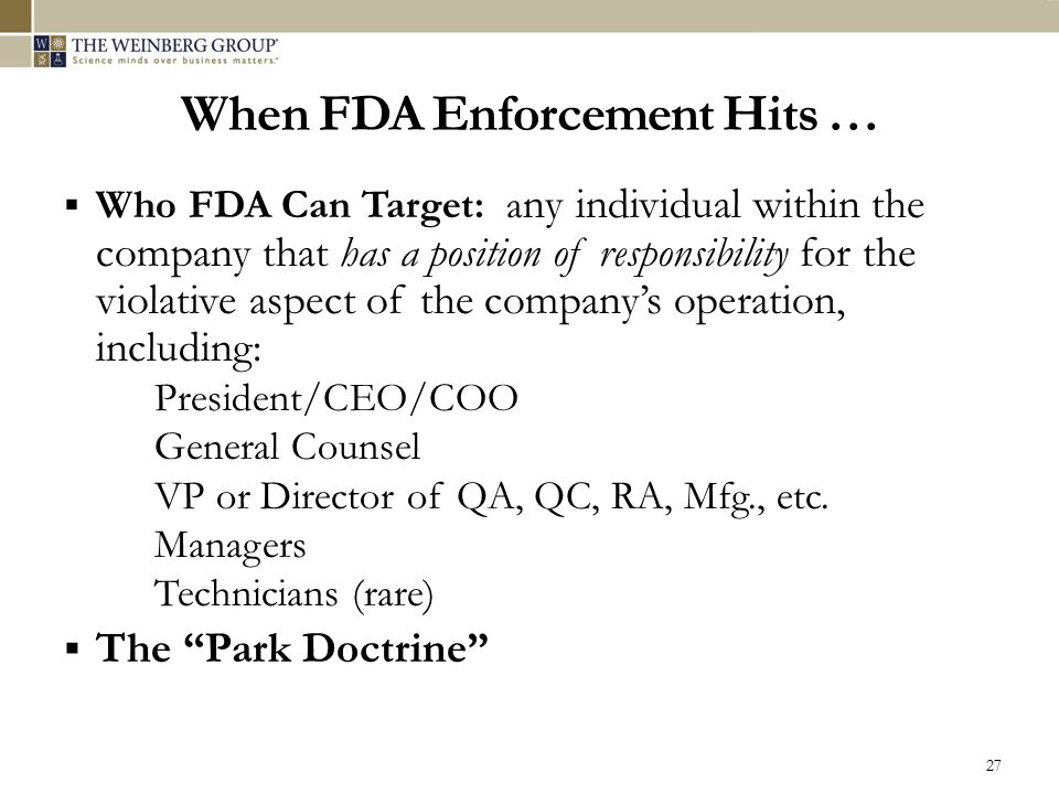 When FDA Enforcement Hits …  Who FDA Can Target: a ny individual within the company that has a position of responsibility for the violative aspect of