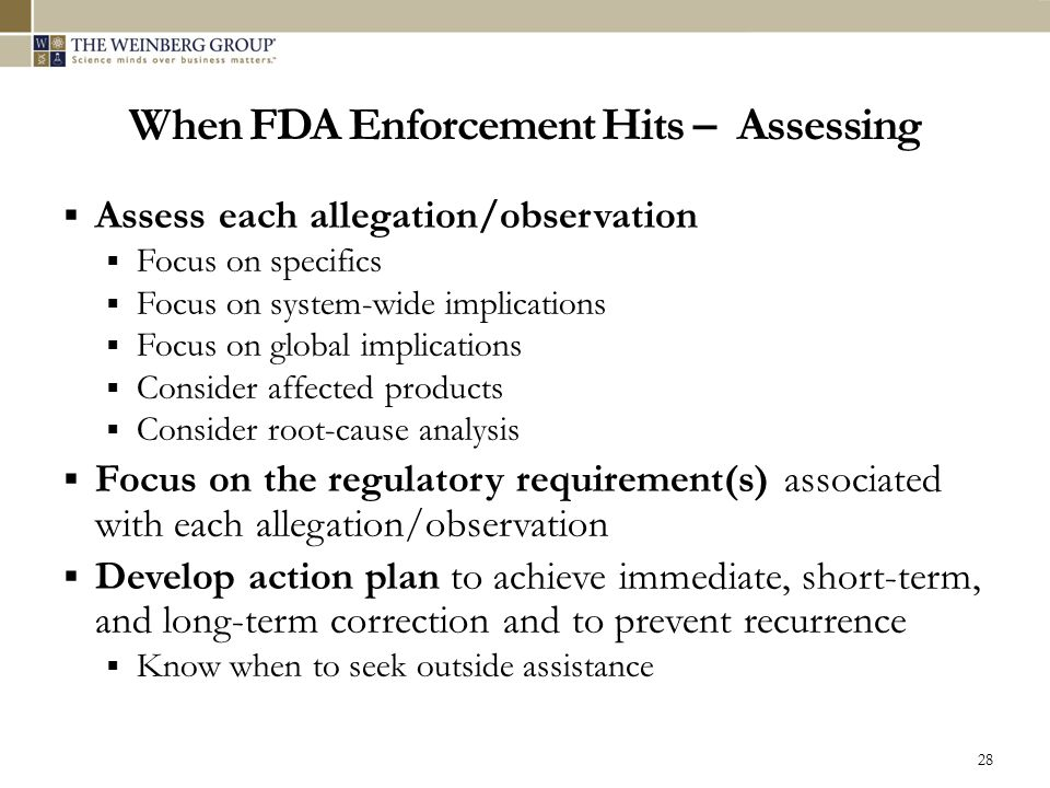 When FDA Enforcement Hits – Assessing  Assess each allegation/observation  Focus on specifics  Focus on system-wide implications  Focus on global