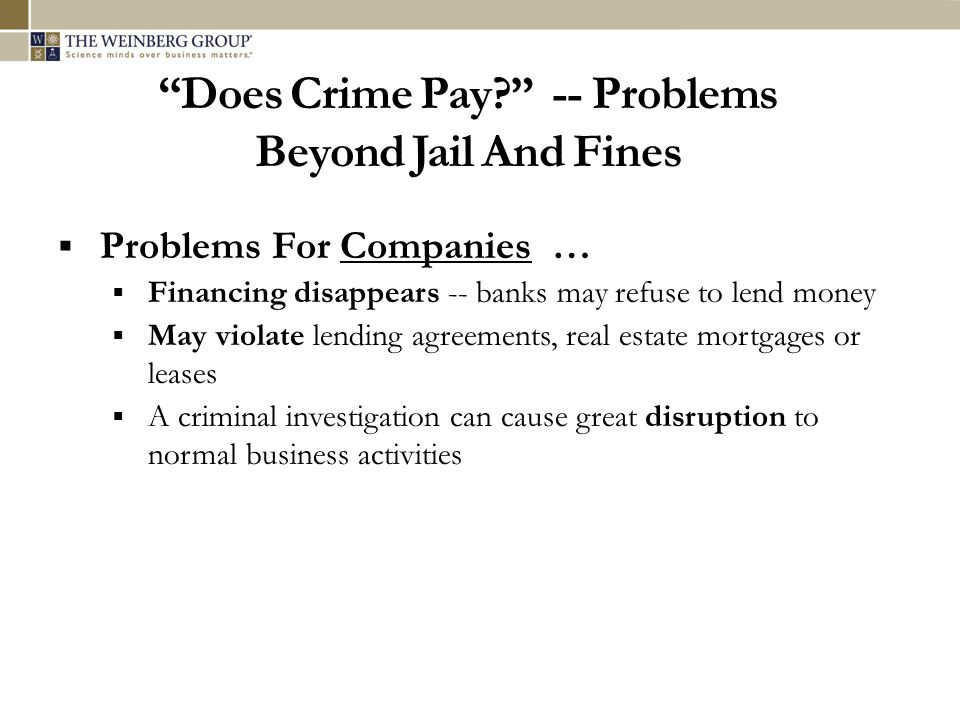 """Does Crime Pay?"" -- Problems Beyond Jail And Fines  Problems For Companies …  Financing disappears -- banks may refuse to lend money  May violate"