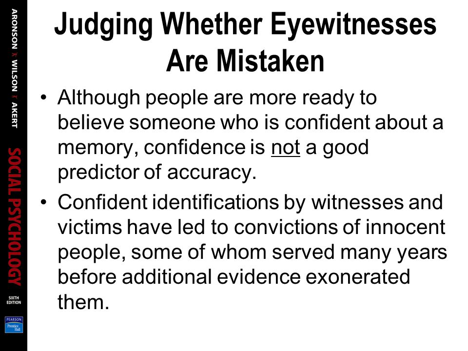 Judging Whether Eyewitnesses Are Mistaken Although people are more ready to believe someone who is confident about a memory, confidence is not a good predictor of accuracy.