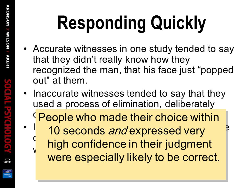 Responding Quickly Accurate witnesses in one study tended to say that they didn't really know how they recognized the man, that his face just popped out at them.