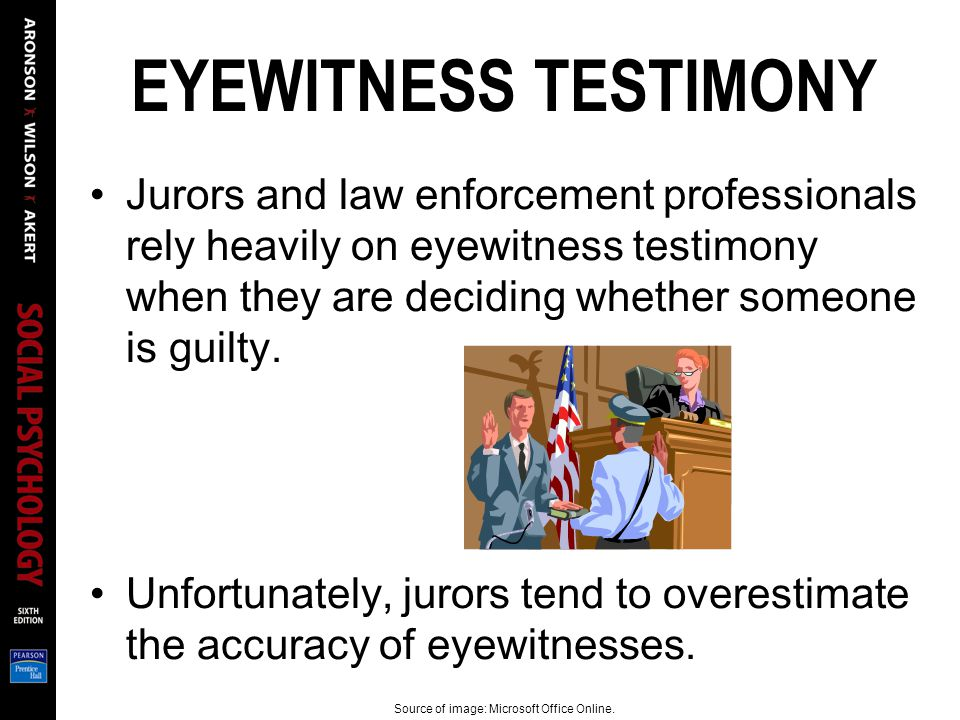 EYEWITNESS TESTIMONY Jurors and law enforcement professionals rely heavily on eyewitness testimony when they are deciding whether someone is guilty.