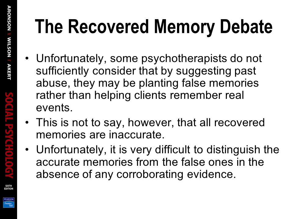 The Recovered Memory Debate Unfortunately, some psychotherapists do not sufficiently consider that by suggesting past abuse, they may be planting false memories rather than helping clients remember real events.