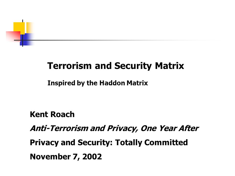 Terrorism and Security Matrix Inspired by the Haddon Matrix Kent Roach Anti-Terrorism and Privacy, One Year After Privacy and Security: Totally Committed November 7, 2002