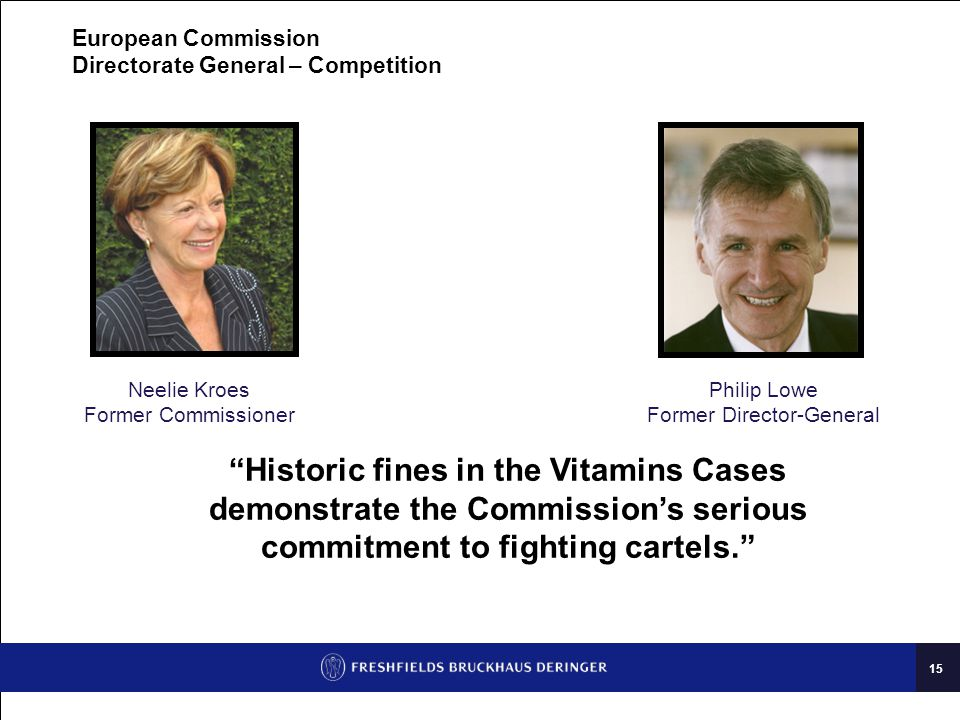 15 European Commission Directorate General – Competition Philip Lowe Former Director-General Neelie Kroes Former Commissioner Historic fines in the Vitamins Cases demonstrate the Commission's serious commitment to fighting cartels.